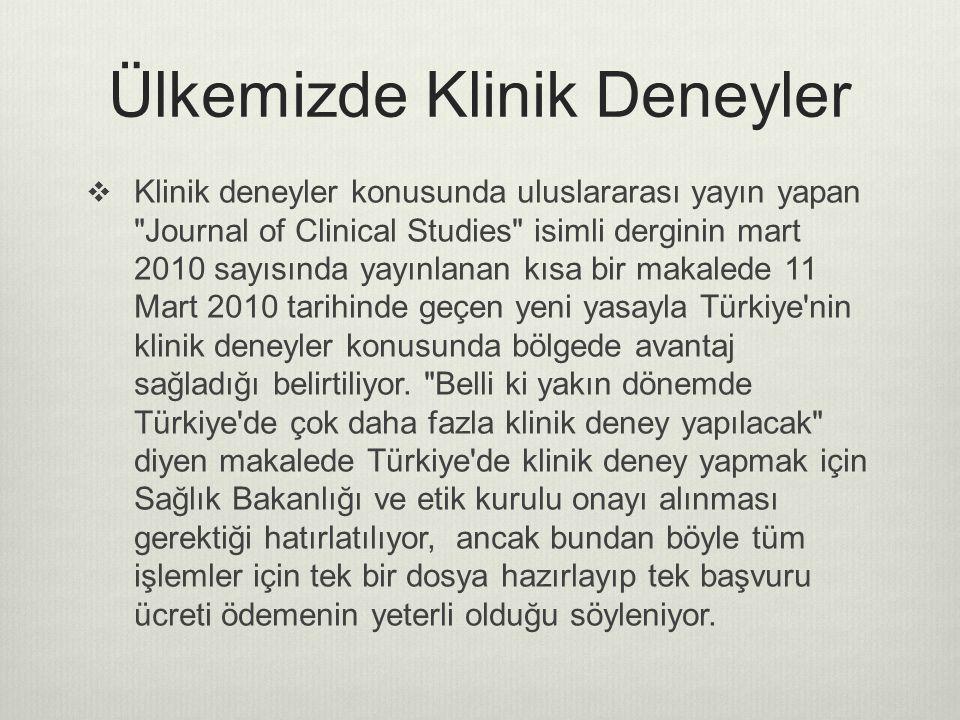 Ülkemizde Klinik Deneyler  Klinik deneyler konusunda uluslararası yayın yapan Journal of Clinical Studies isimli derginin mart 2010 sayısında yayınlanan kısa bir makalede 11 Mart 2010 tarihinde geçen yeni yasayla Türkiye nin klinik deneyler konusunda bölgede avantaj sağladığı belirtiliyor.