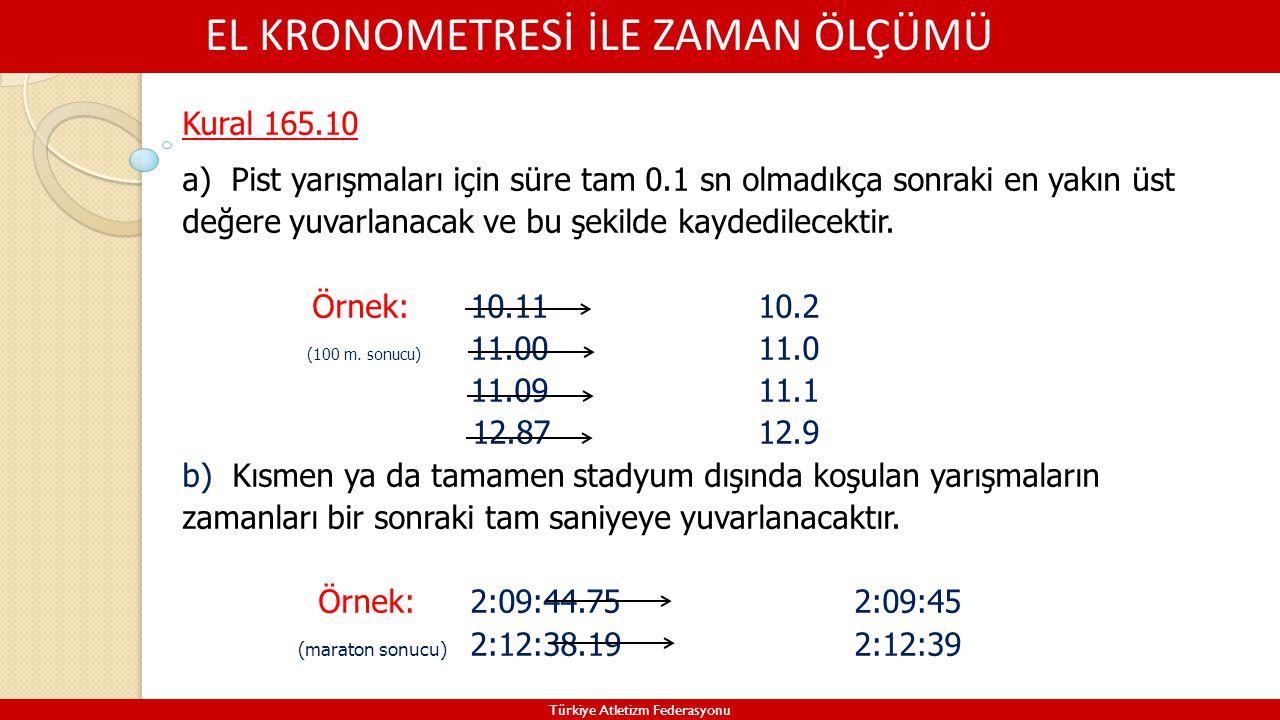 EL KRONOMETRESİ İLE ZAMAN ÖLÇÜMÜ Türkiye Atletizm Federasyonu Kural 165.10 a) Pist yarışmaları için süre tam 0.1 sn olmadıkça sonraki en yakın üst değ