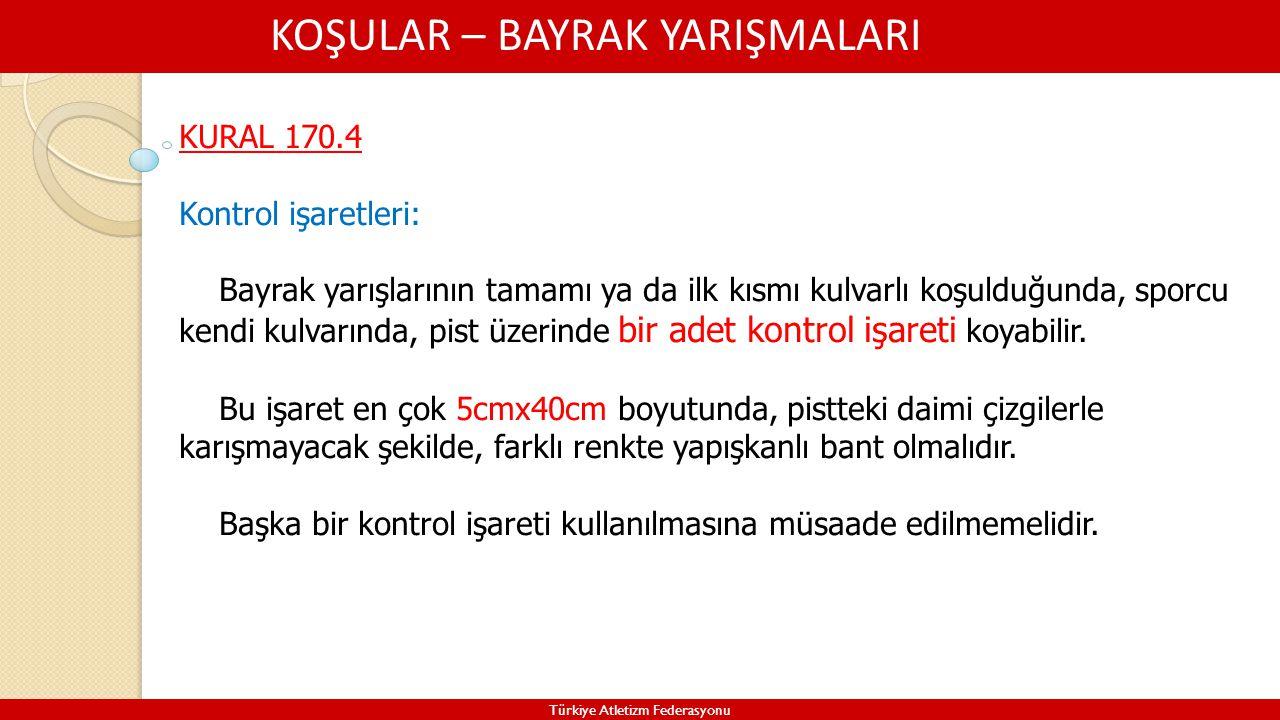 KOŞULAR – BAYRAK YARIŞMALARI Türkiye Atletizm Federasyonu KURAL 170.4 Kontrol işaretleri: Bayrak yarışlarının tamamı ya da ilk kısmı kulvarlı koşulduğ