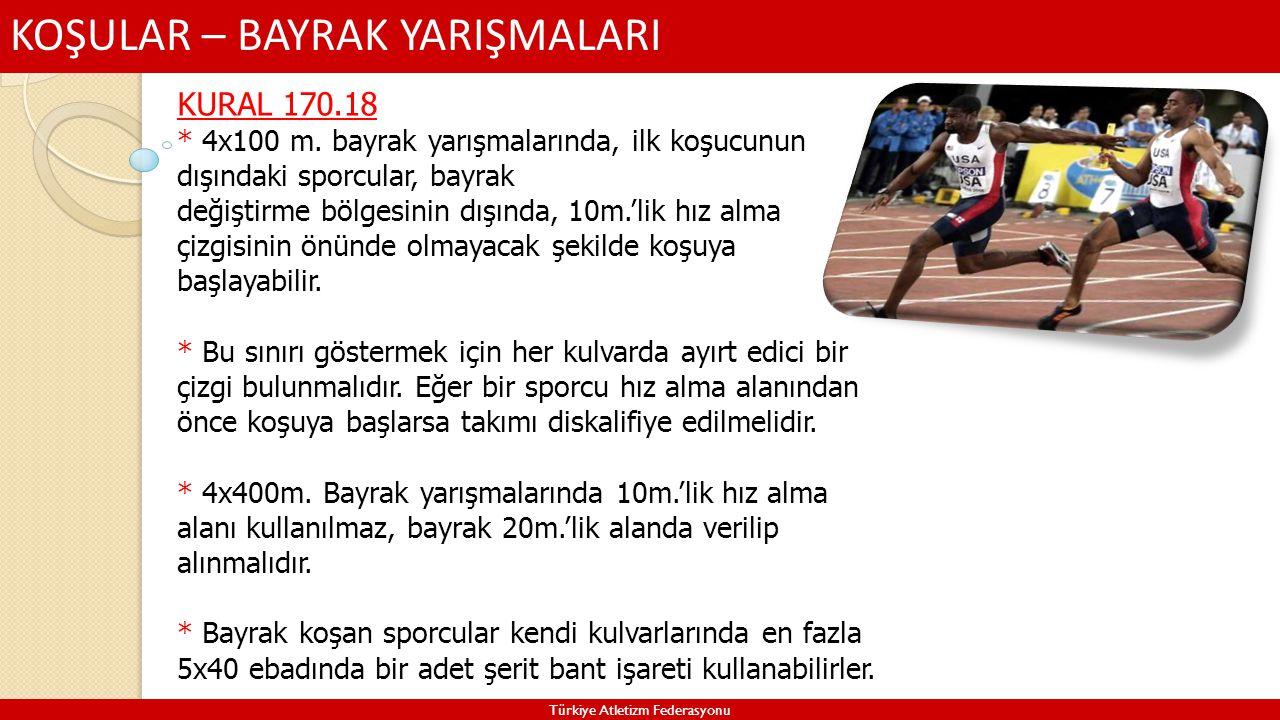 KOŞULAR – BAYRAK YARIŞMALARI Türkiye Atletizm Federasyonu KURAL 170.18 * 4x100 m. bayrak yarışmalarında, ilk koşucunun dışındaki sporcular, bayrak değ