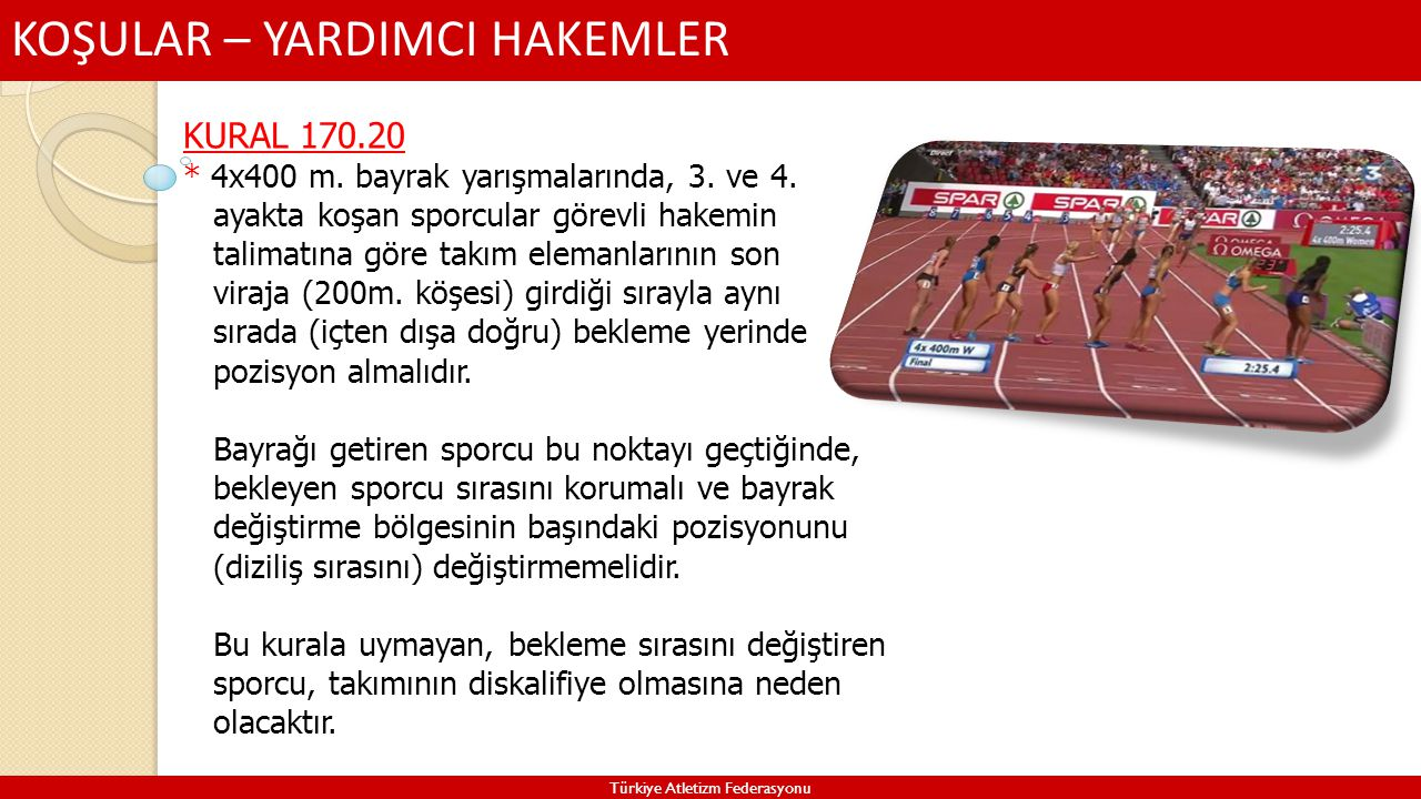 KOŞULAR – YARDIMCI HAKEMLER Türkiye Atletizm Federasyonu KURAL 170.20 * 4x400 m. bayrak yarışmalarında, 3. ve 4. ayakta koşan sporcular görevli hakemi