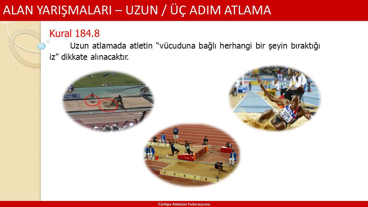 """ALAN YARIŞMALARI – UZUN / ÜÇ ADIM ATLAMA Türkiye Atletizm Federasyonu Kural 184.8 Uzun atlamada atletin """"vücuduna bağlı herhangi bir şeyin bıraktığı i"""