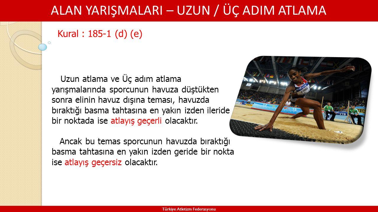 ALAN YARIŞMALARI – UZUN / ÜÇ ADIM ATLAMA Türkiye Atletizm Federasyonu Kural : 185-1 (d) (e) Uzun atlama ve Üç adım atlama yarışmalarında sporcunun hav