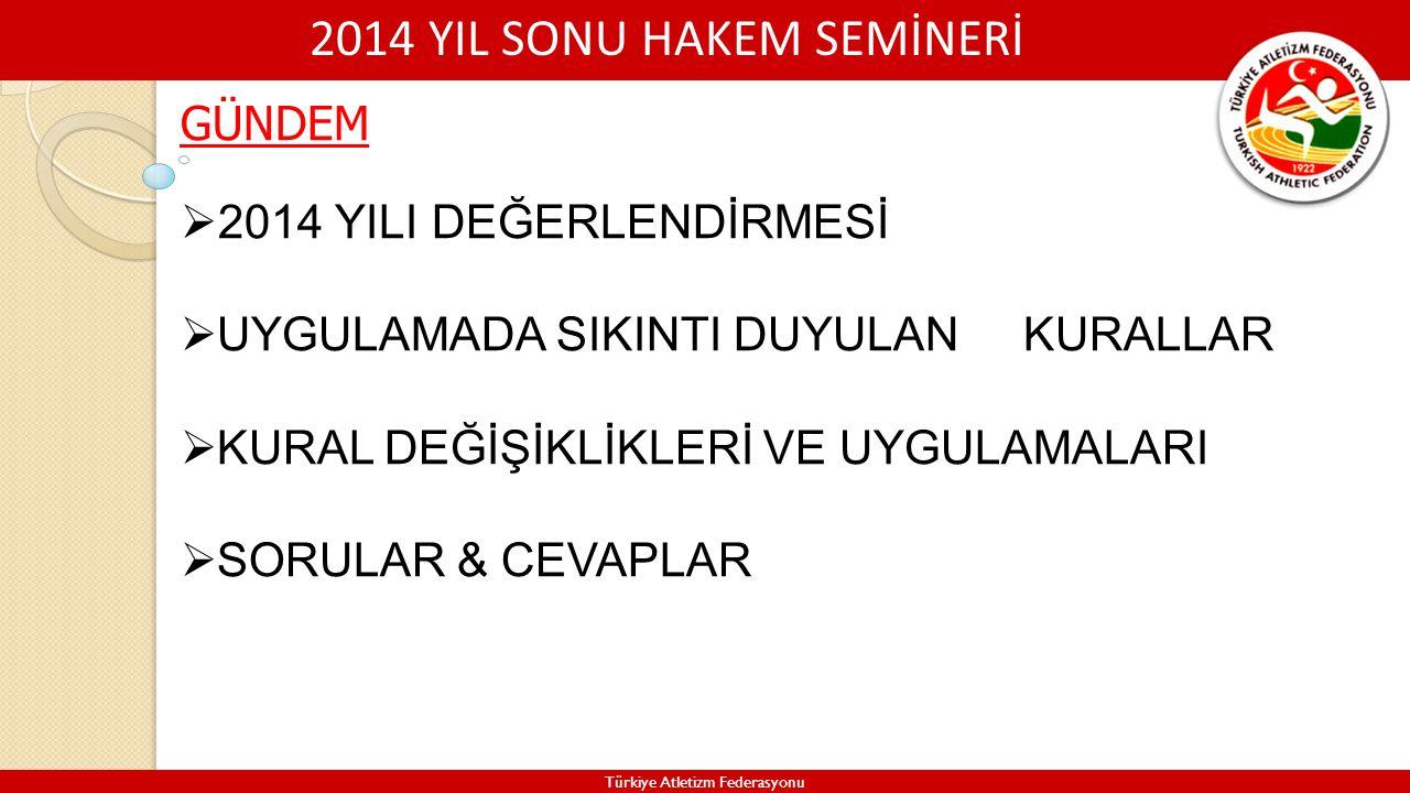 2014 YIL SONU HAKEM SEMİNERİ Türkiye Atletizm Federasyonu 2014 YILI GENEL DEĞERLENDİRMESİ YENİ BİR SEZONA BAŞLARKEN MERKEZ HAKEM KURULUNCA GÖZLEMCİ RAPORLARINA DAYANILARAK YIL İÇİNDE YAPILAN ATLETİZM YARIŞMALARINDA GENELDE BAŞARILI BİR SEZONUN YAŞANDIĞI ANCAK BAZI YARIŞMA KURALLARININ UYGULANMASINDA SIKINTI ÇEKİLDİĞİ GÖRÜŞÜ AĞIRLIK KAZANMIŞTIR.