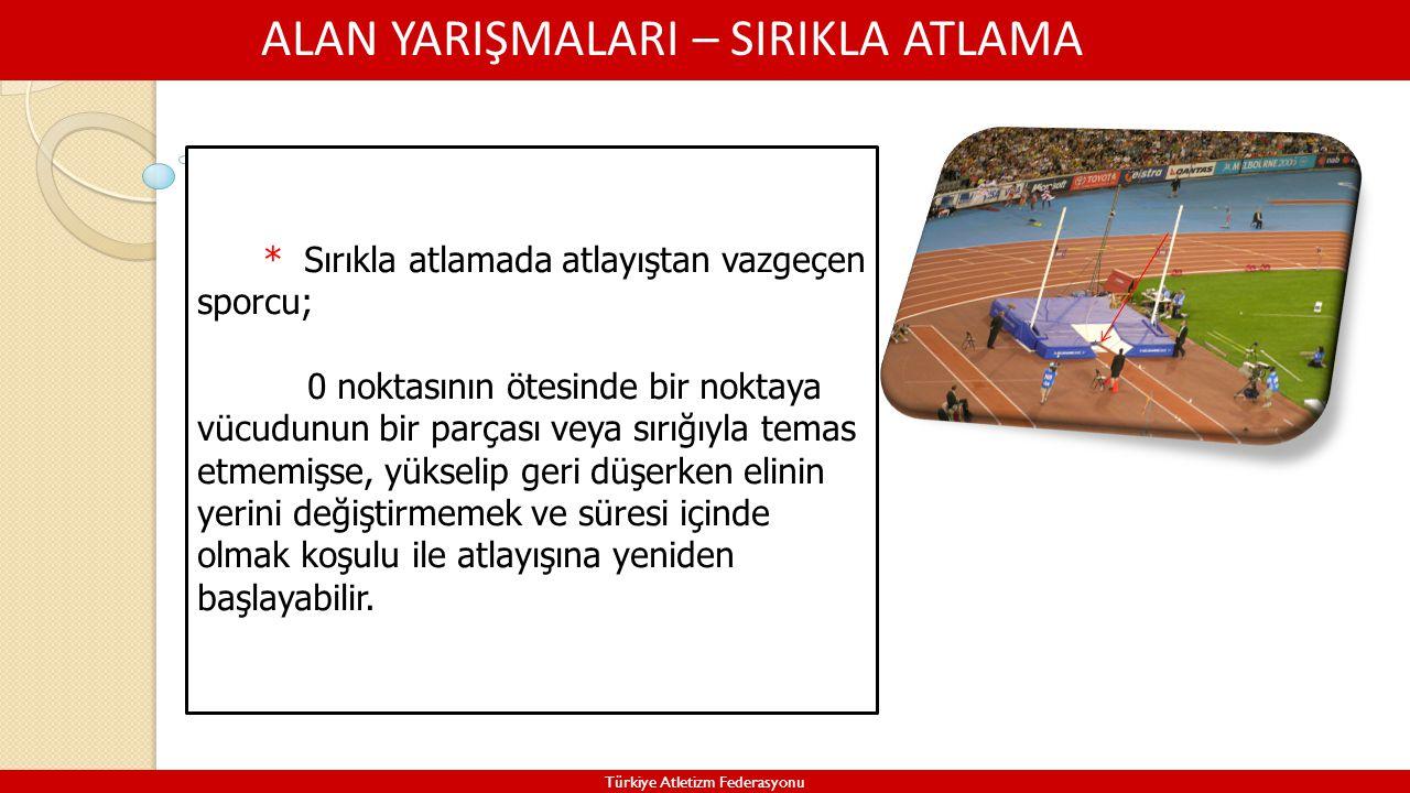 ALAN YARIŞMALARI – SIRIKLA ATLAMA Türkiye Atletizm Federasyonu * Sırıkla atlamada atlayıştan vazgeçen sporcu; 0 noktasının ötesinde bir noktaya vücudu