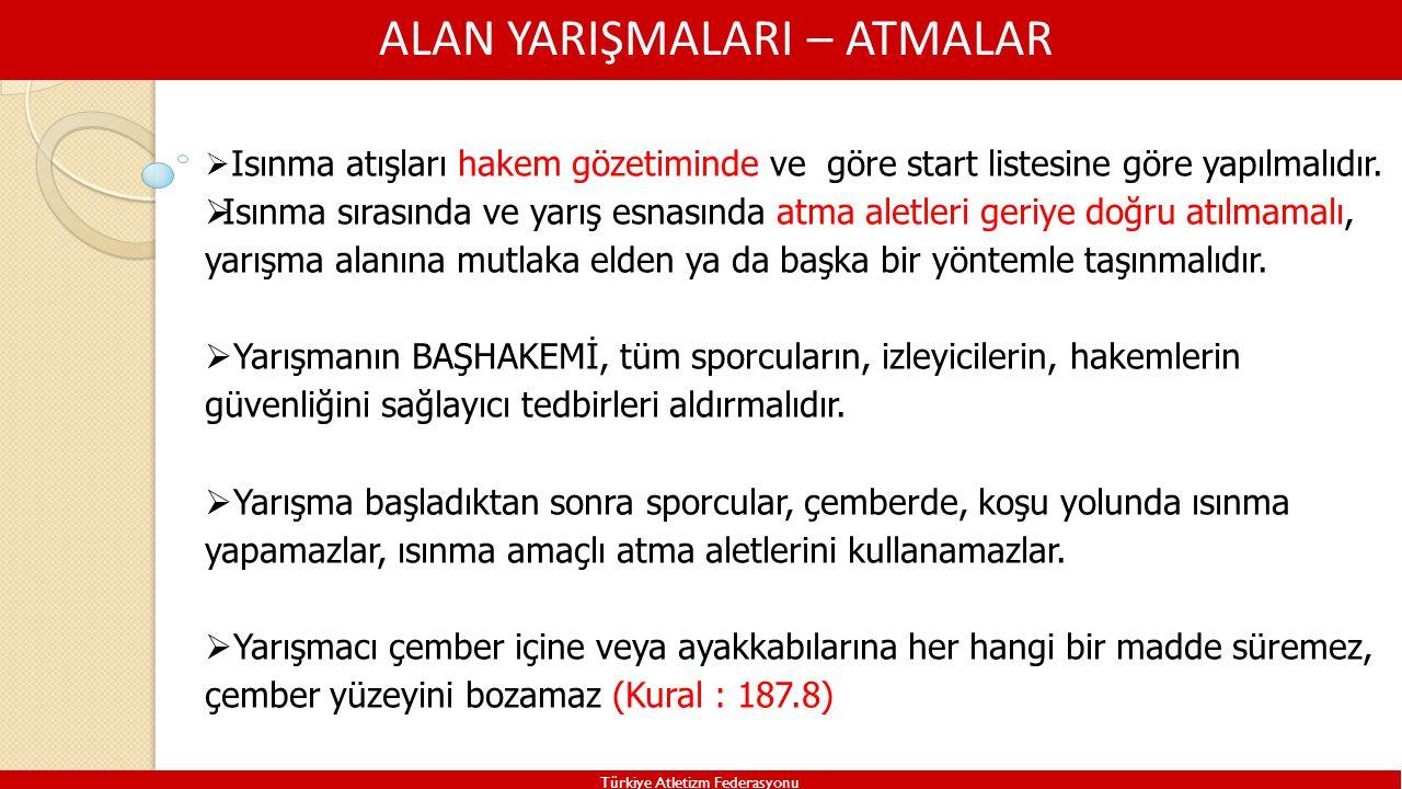 ALAN YARIŞMALARI – ATMALAR Türkiye Atletizm Federasyonu  Isınma atışları hakem gözetiminde ve göre start listesine göre yapılmalıdır.  Isınma sırası