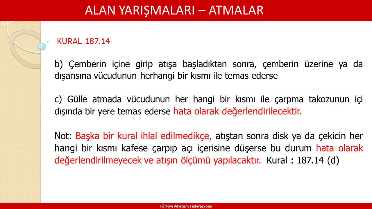 ALAN YARIŞMALARI – ATMALAR Türkiye Atletizm Federasyonu KURAL 187.14 b) Çemberin içine girip atışa başladıktan sonra, çemberin üzerine ya da dışarısın