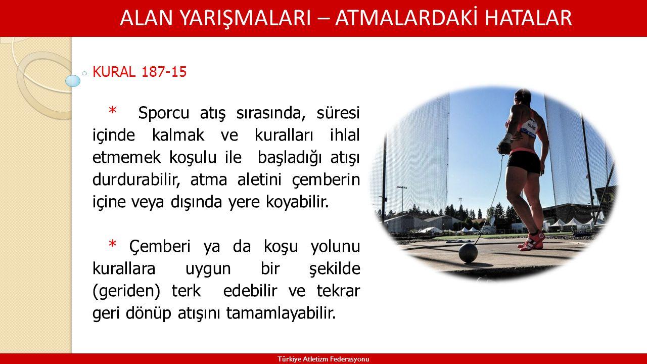 ALAN YARIŞMALARI – ATMALARDAKİ HATALAR Türkiye Atletizm Federasyonu KURAL 187-15 * Sporcu atış sırasında, süresi içinde kalmak ve kuralları ihlal etme