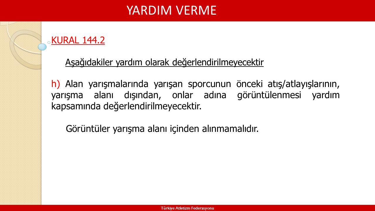 YARDIM VERME Türkiye Atletizm Federasyonu KURAL 144.2 Aşağıdakiler yardım olarak değerlendirilmeyecektir h) Alan yarışmalarında yarışan sporcunun önce