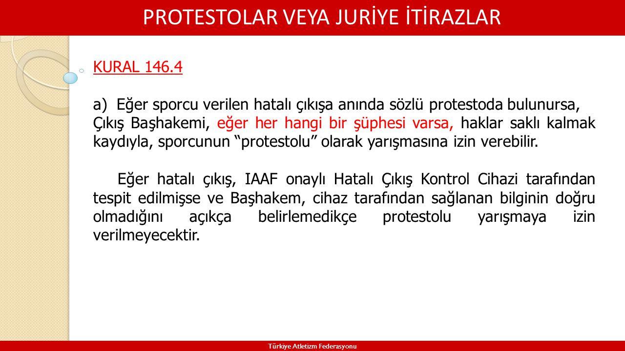 PROTESTOLAR VEYA JURİYE İTİRAZLAR Türkiye Atletizm Federasyonu KURAL 146.4 a)Eğer sporcu verilen hatalı çıkışa anında sözlü protestoda bulunursa, Çıkı