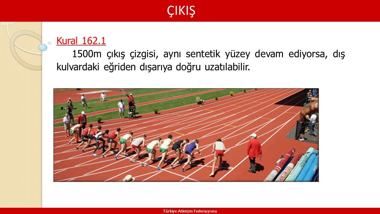 ÇIKIŞ Türkiye Atletizm Federasyonu Kural 162.1 1500m çıkış çizgisi, aynı sentetik yüzey devam ediyorsa, dış kulvardaki eğriden dışarıya doğru uzatılab