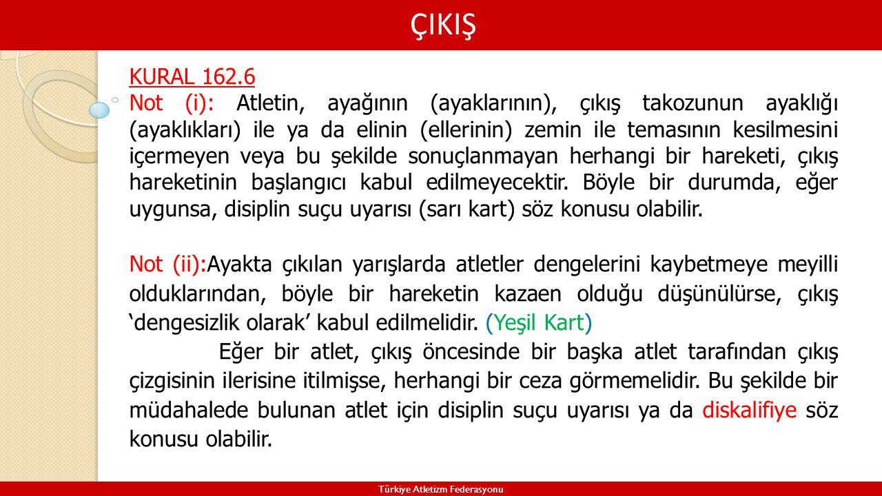 ÇIKIŞ Türkiye Atletizm Federasyonu KURAL 162.6 Not (i): Atletin, ayağının (ayaklarının), çıkış takozunun ayaklığı (ayaklıkları) ile ya da elinin (elle