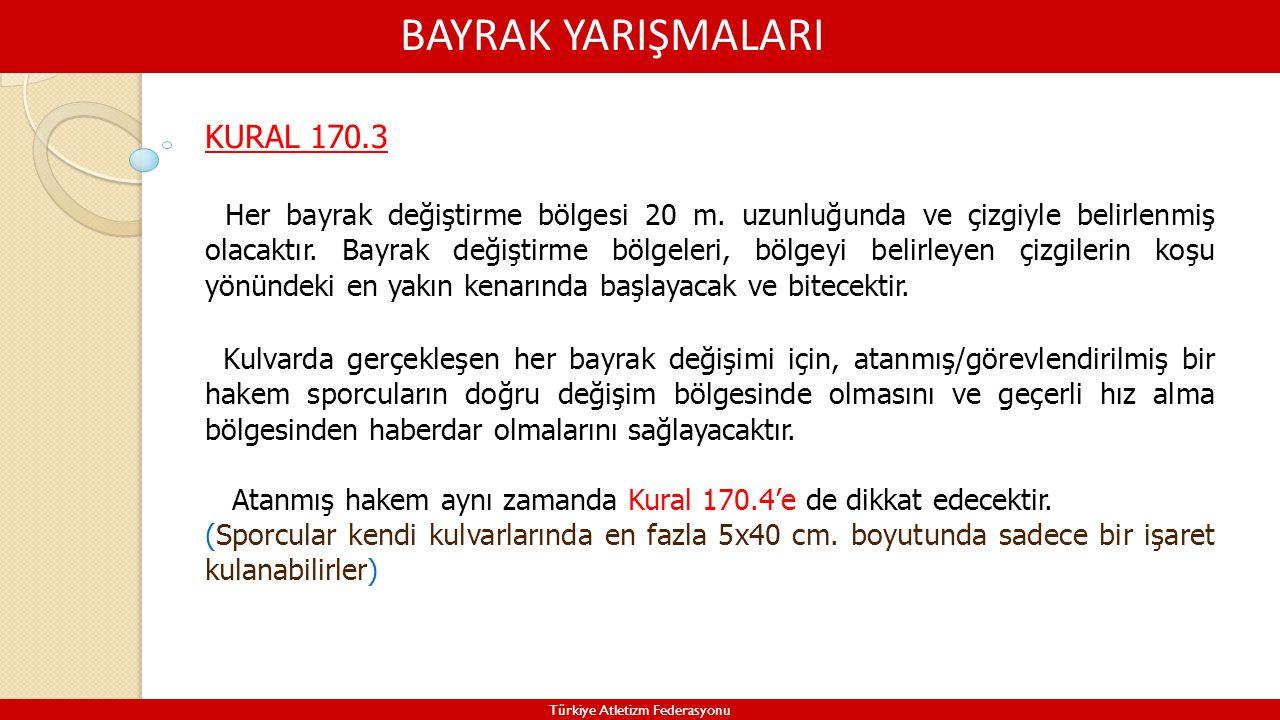BAYRAK YARIŞMALARI Türkiye Atletizm Federasyonu KURAL 170.3 Her bayrak değiştirme bölgesi 20 m. uzunluğunda ve çizgiyle belirlenmiş olacaktır. Bayrak