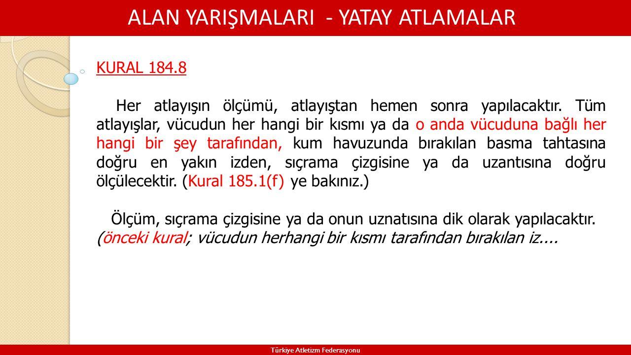 ALAN YARIŞMALARI - YATAY ATLAMALAR Türkiye Atletizm Federasyonu KURAL 184.8 Her atlayışın ölçümü, atlayıştan hemen sonra yapılacaktır. Tüm atlayışlar,