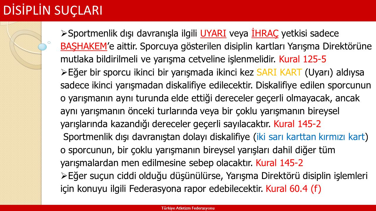 DİSİPLİN SUÇLARI Türkiye Atletizm Federasyonu  Sportmenlik dışı davranışla ilgili UYARI veya İHRAÇ yetkisi sadece BAŞHAKEM'e aittir. Sporcuya gösteri
