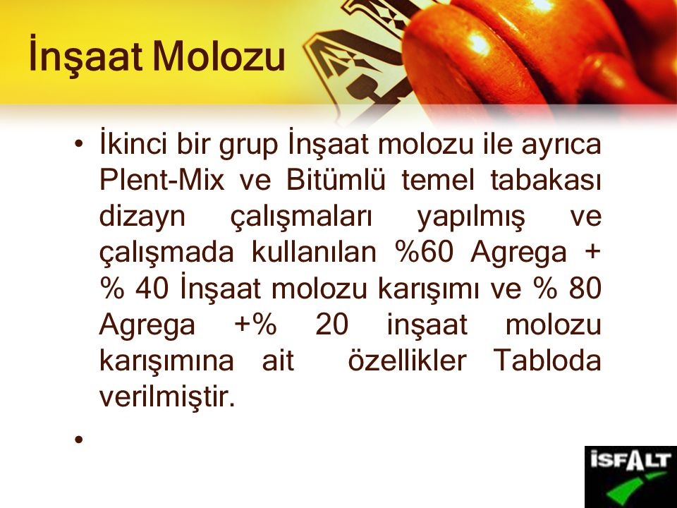 İnşaat Molozu İkinci bir grup İnşaat molozu ile ayrıca Plent-Mix ve Bitümlü temel tabakası dizayn çalışmaları yapılmış ve çalışmada kullanılan %60 Agrega + % 40 İnşaat molozu karışımı ve % 80 Agrega +% 20 inşaat molozu karışımına ait özellikler Tabloda verilmiştir.