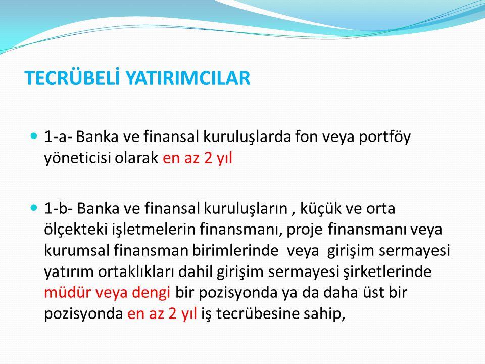 TECRÜBELİ YATIRIMCILAR 1-a- Banka ve finansal kuruluşlarda fon veya portföy yöneticisi olarak en az 2 yıl 1-b- Banka ve finansal kuruluşların, küçük v