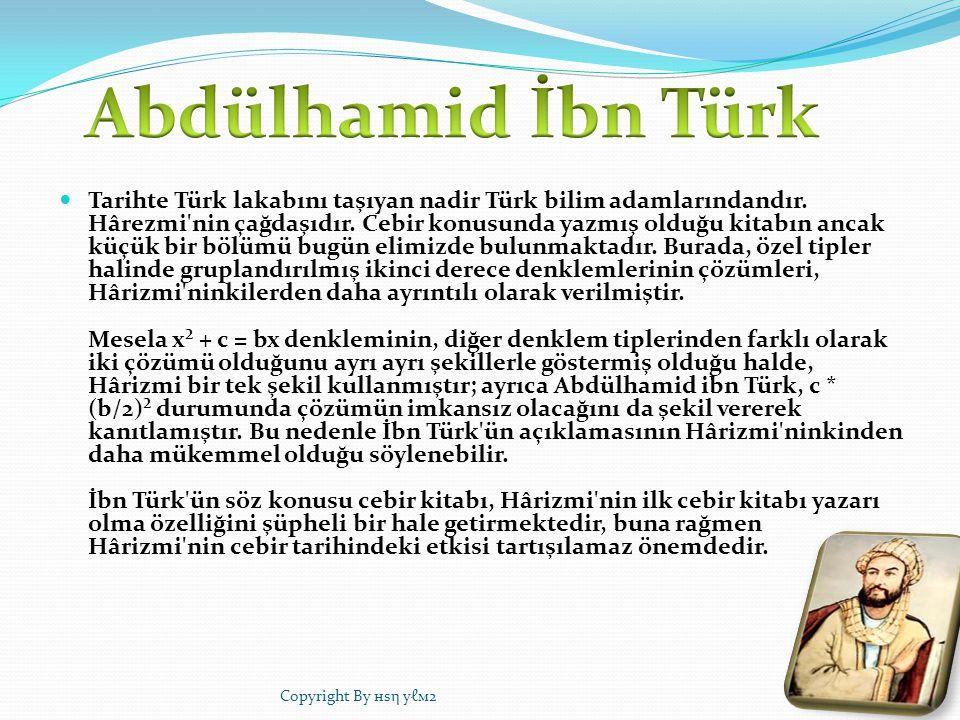 Tarihte Türk lakabını taşıyan nadir Türk bilim adamlarındandır. Hârezmi'nin çağdaşıdır. Cebir konusunda yazmış olduğu kitabın ancak küçük bir bölümü b
