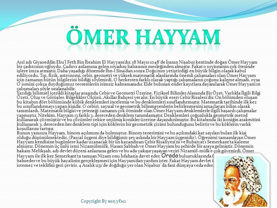 Asıl adı Giyaseddin Ebu'l Feth Bin İbrahim El Hayyam'dır. 18 Mayıs 1048 ′ de İranın Nişabur kentinde doğan Ömer Hayyam bir çadırcının oğluydu. Çadırcı