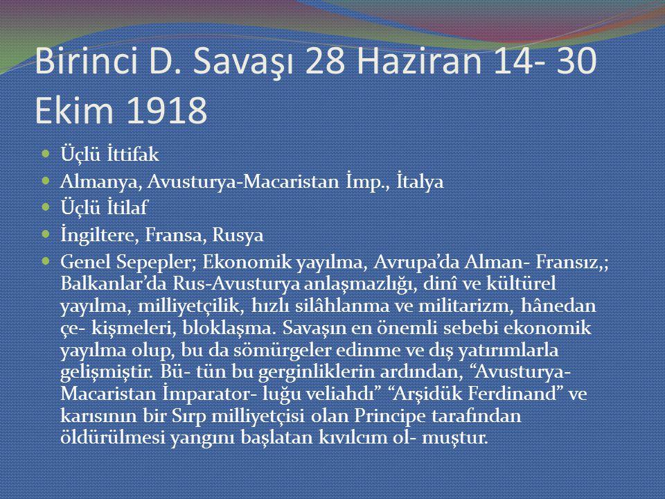 Birinci D. Savaşı 28 Haziran 14- 30 Ekim 1918 Üçlü İttifak Almanya, Avusturya-Macaristan İmp., İtalya Üçlü İtilaf İngiltere, Fransa, Rusya Genel Sepep