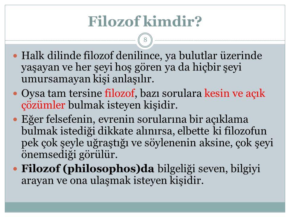 Filozof kimdir? Halk dilinde filozof denilince, ya bulutlar üzerinde yaşayan ve her şeyi hoş gören ya da hiçbir şeyi umursamayan kişi anlaşılır. Oysa