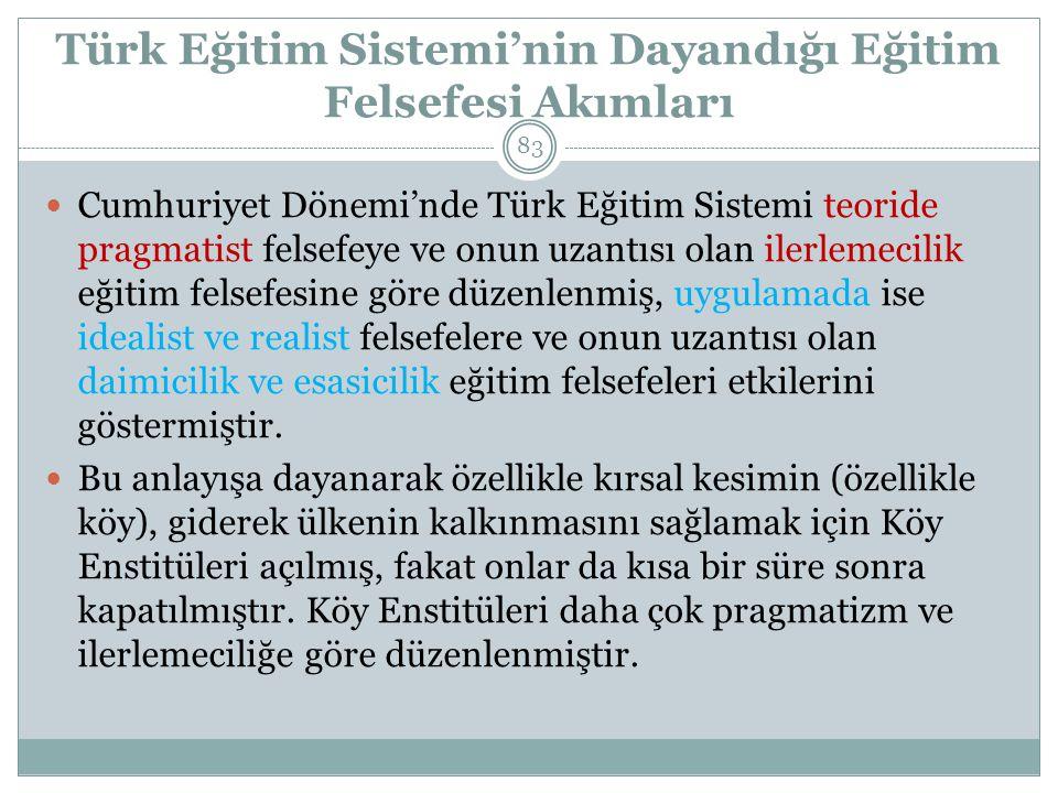 Türk Eğitim Sistemi'nin Dayandığı Eğitim Felsefesi Akımları Cumhuriyet Dönemi'nde Türk Eğitim Sistemi teoride pragmatist felsefeye ve onun uzantısı olan ilerlemecilik eğitim felsefesine göre düzenlenmiş, uygulamada ise idealist ve realist felsefelere ve onun uzantısı olan daimicilik ve esasicilik eğitim felsefeleri etkilerini göstermiştir.