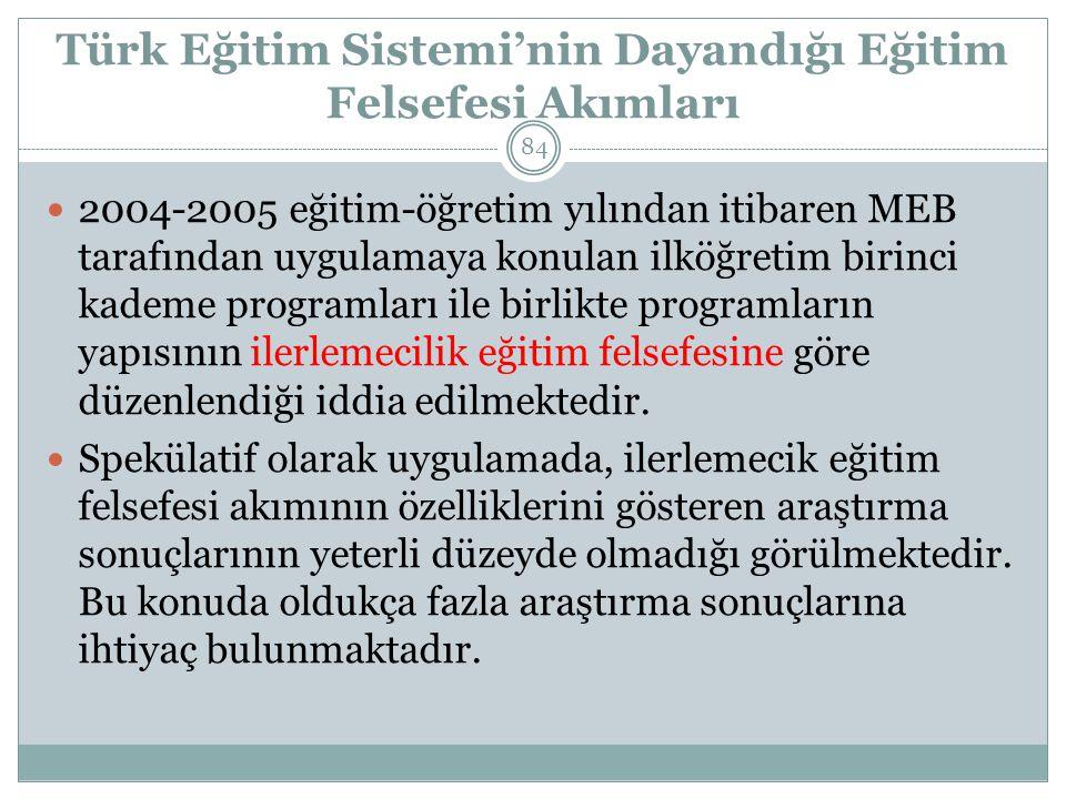 Türk Eğitim Sistemi'nin Dayandığı Eğitim Felsefesi Akımları 2004-2005 eğitim-öğretim yılından itibaren MEB tarafından uygulamaya konulan ilköğretim birinci kademe programları ile birlikte programların yapısının ilerlemecilik eğitim felsefesine göre düzenlendiği iddia edilmektedir.