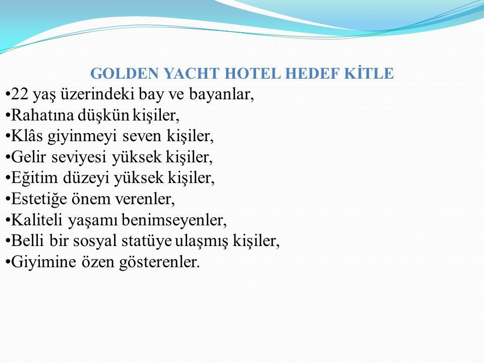 GOLDEN YACHT HOTEL HEDEF KİTLE 22 yaş üzerindeki bay ve bayanlar, Rahatına düşkün kişiler, Klâs giyinmeyi seven kişiler, Gelir seviyesi yüksek kişiler