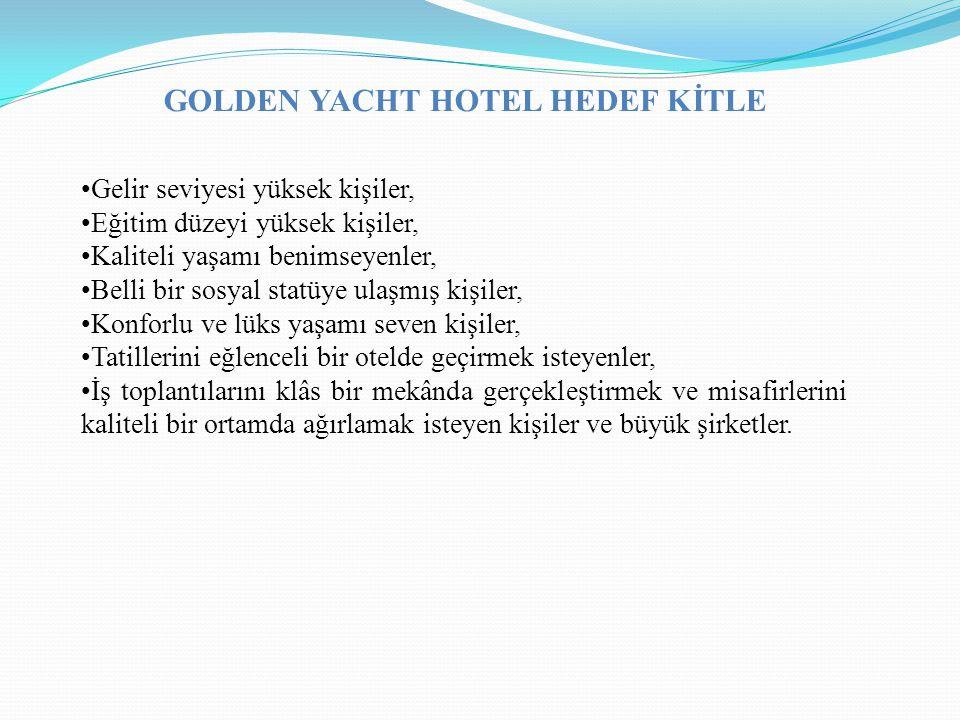 GOLDEN YACHT HOTEL HEDEF KİTLE Gelir seviyesi yüksek kişiler, Eğitim düzeyi yüksek kişiler, Kaliteli yaşamı benimseyenler, Belli bir sosyal statüye ul