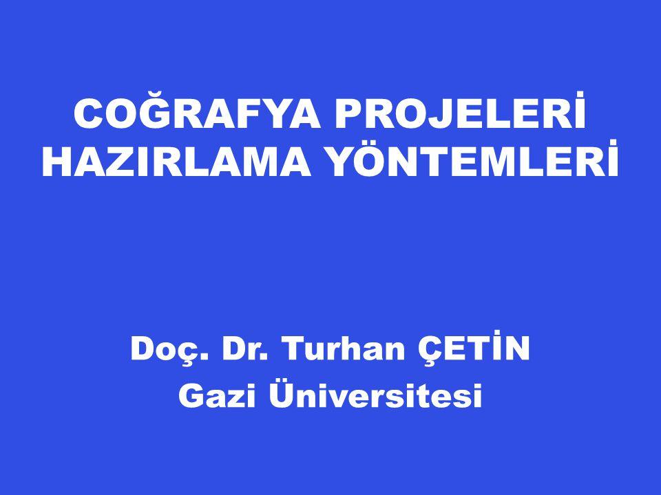 COĞRAFYA PROJELERİ HAZIRLAMA YÖNTEMLERİ Doç. Dr. Turhan ÇETİN Gazi Üniversitesi