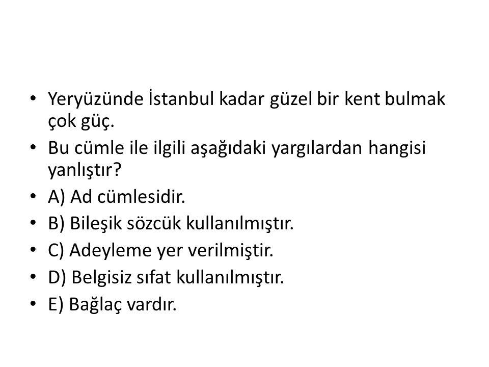 Yeryüzünde İstanbul kadar güzel bir kent bulmak çok güç. Bu cümle ile ilgili aşağıdaki yargılardan hangisi yanlıştır? A) Ad cümlesidir. B) Bileşik söz