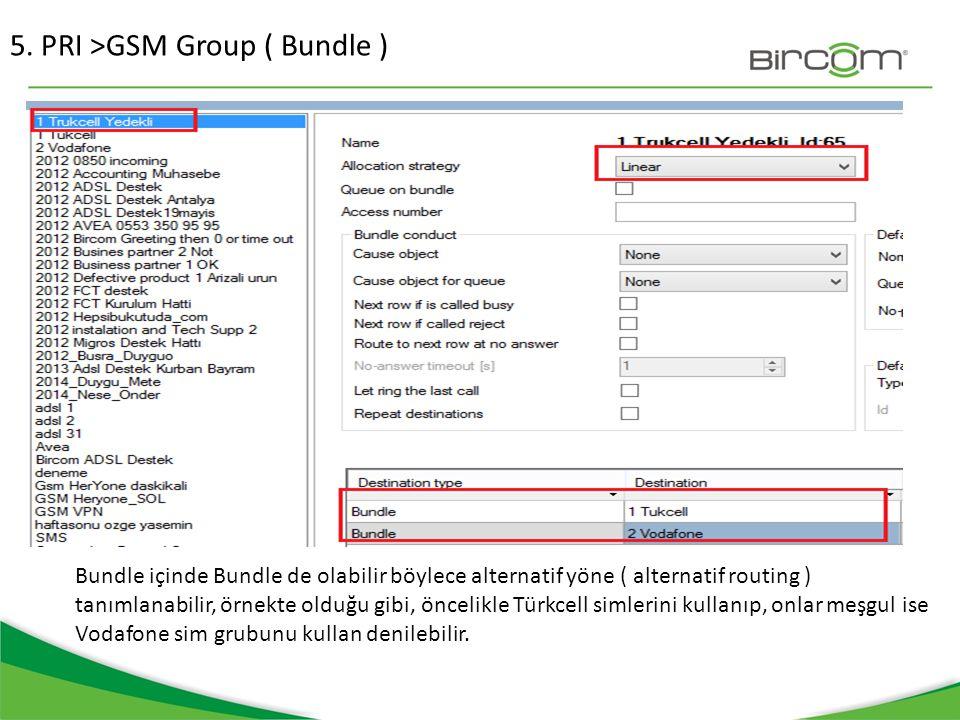 5. PRI >GSM Group ( Bundle ) Bundle içinde Bundle de olabilir böylece alternatif yöne ( alternatif routing ) tanımlanabilir, örnekte olduğu gibi, önce