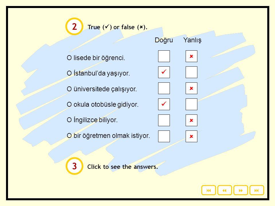 True ( ) or false (  ). Click to see the answers. O lisede bir öğrenci. O İstanbul'da yaşıyor. O üniversitede çalışıyor. O okula otobüsle gidiyor. O
