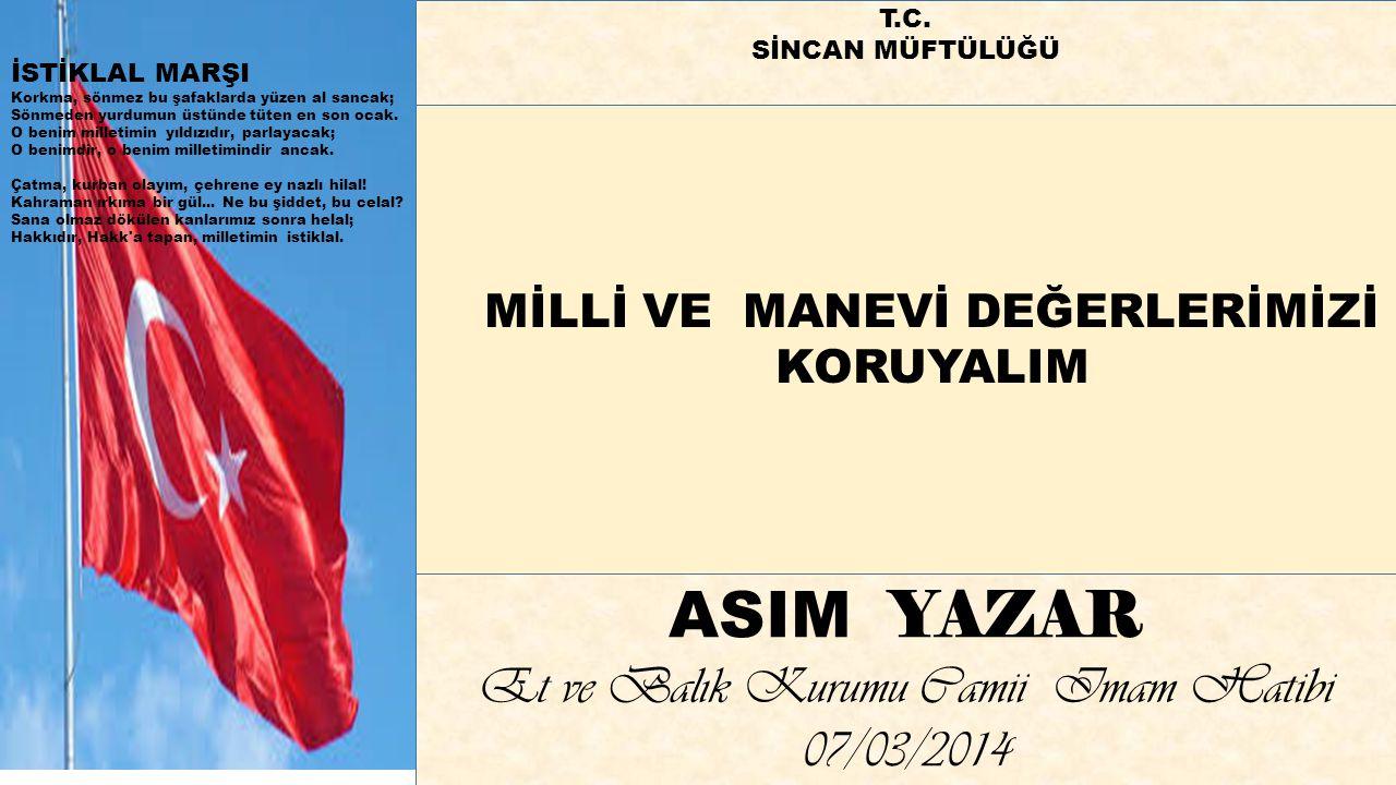 MİLLİ VE MANEVİ DEĞERLERİMİZİ KORUYALIM ASIM YAZAR Et ve Balık Kurumu Camii Imam Hatibi 07/03/2014 İSTİKLAL MARŞI Korkma, sönmez bu şafaklarda yüzen a