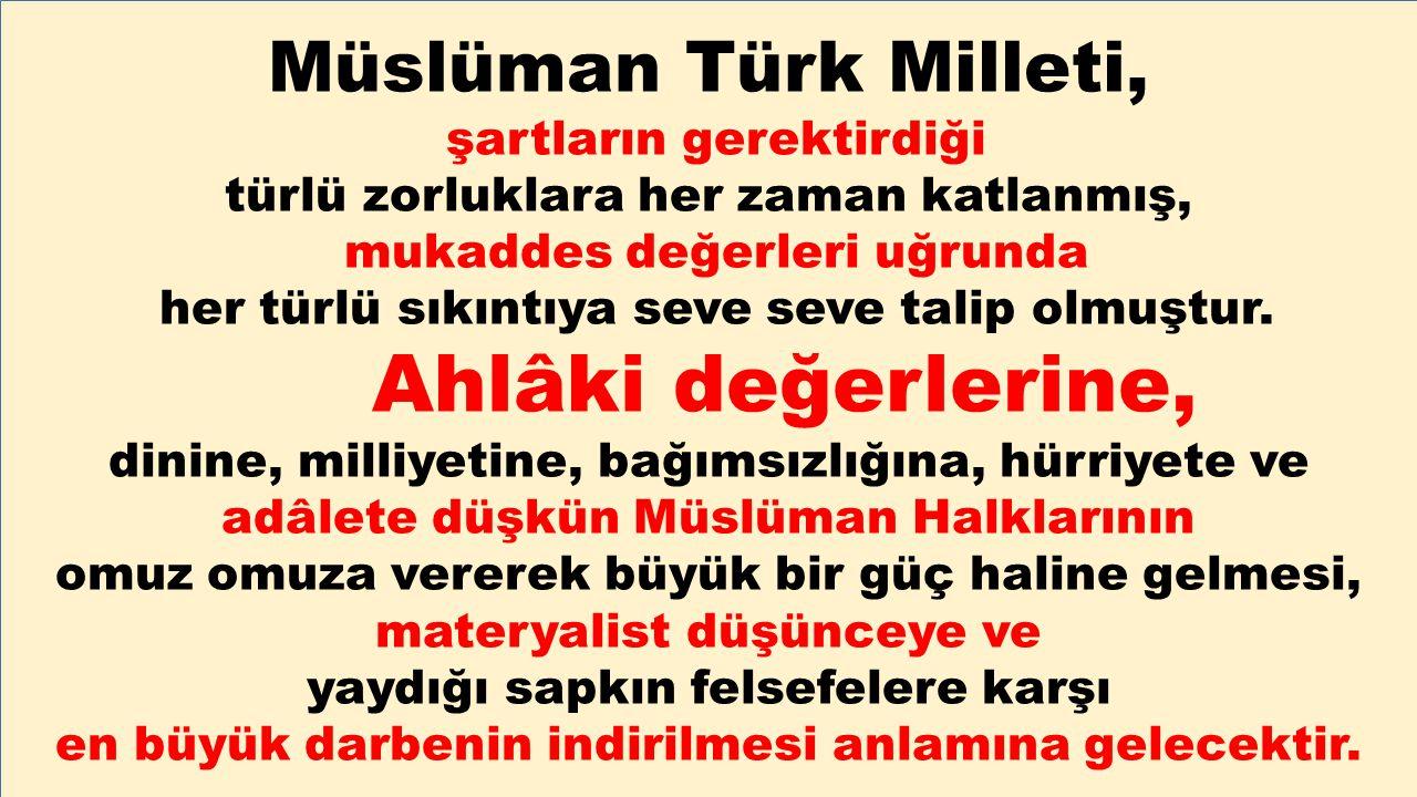 Müslüman Türk Milleti, şartların gerektirdiği türlü zorluklara her zaman katlanmış, mukaddes değerleri uğrunda her türlü sıkıntıya seve seve talip olm