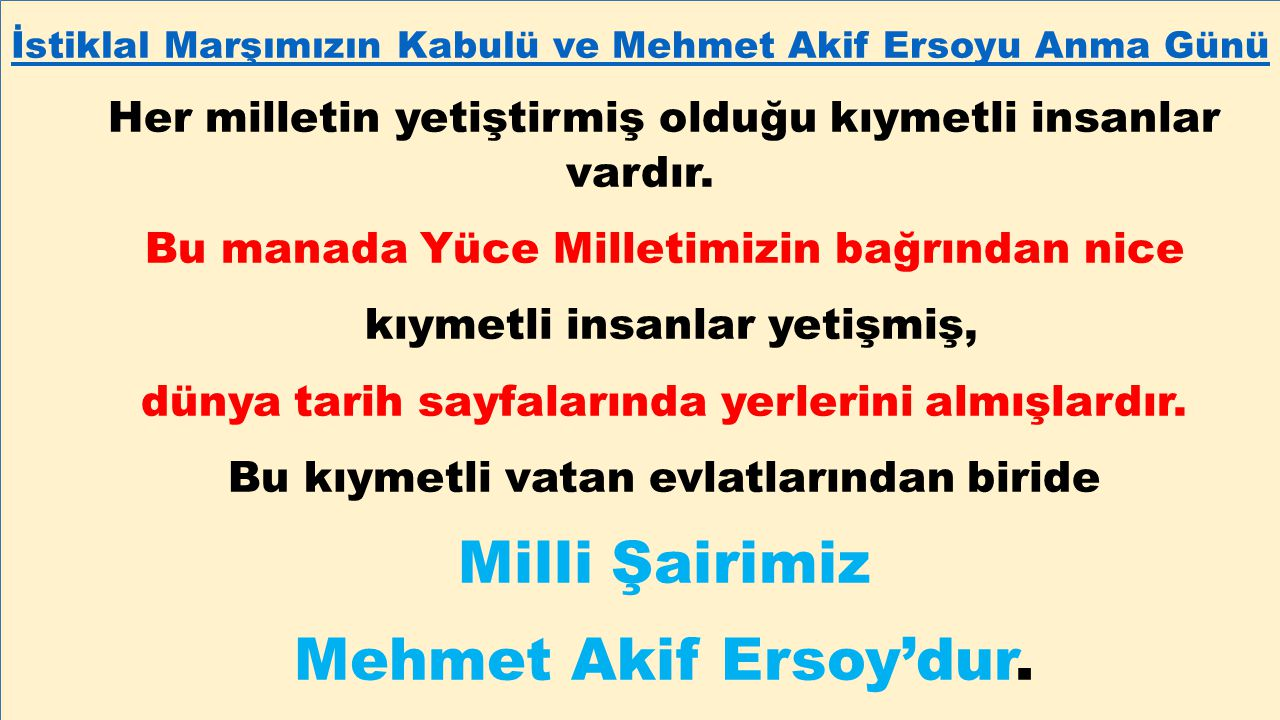 İstiklal Marşımızın Kabulü ve Mehmet Akif Ersoyu Anma Günü Her milletin yetiştirmiş olduğu kıymetli insanlar vardır. Bu manada Yüce Milletimizin bağrı