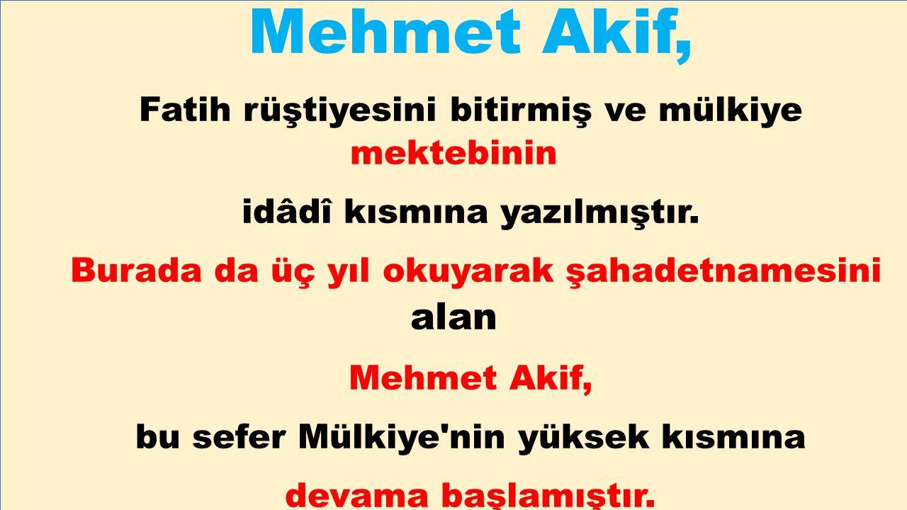 Mehmet Akif, Fatih rüştiyesini bitirmiş ve mülkiye mektebinin idâdî kısmına yazılmıştır. Burada da üç yıl okuyarak şahadetnamesini alan Mehmet Akif, b