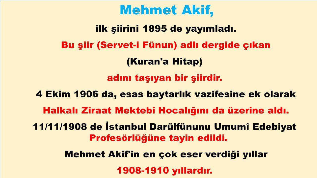 Mehmet Akif, ilk şiirini 1895 de yayımladı. Bu şiir (Servet-i Fünun) adlı dergide çıkan (Kuran'a Hitap) adını taşıyan bir şiirdir. 4 Ekim 1906 da, esa