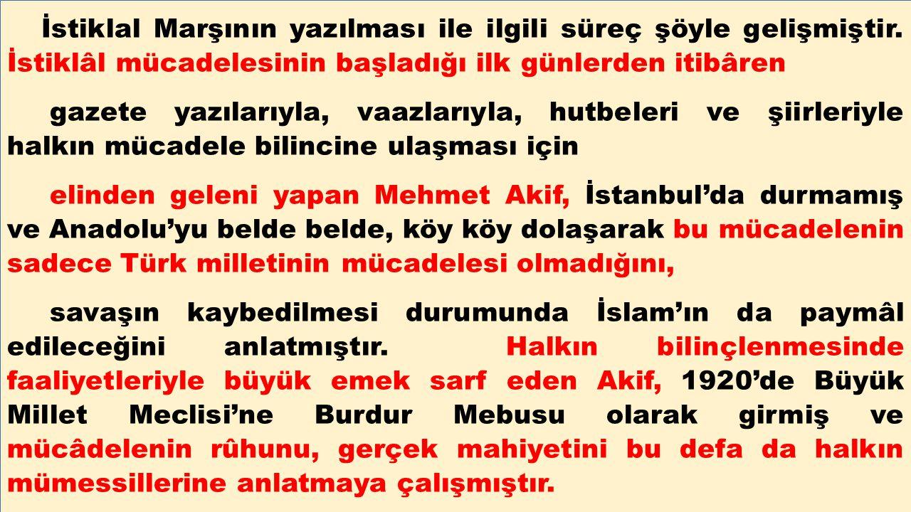 İstiklal Marşının yazılması ile ilgili süreç şöyle gelişmiştir. İstiklâl mücadelesinin başladığı ilk günlerden itibâren gazete yazılarıyla, vaazlarıyl