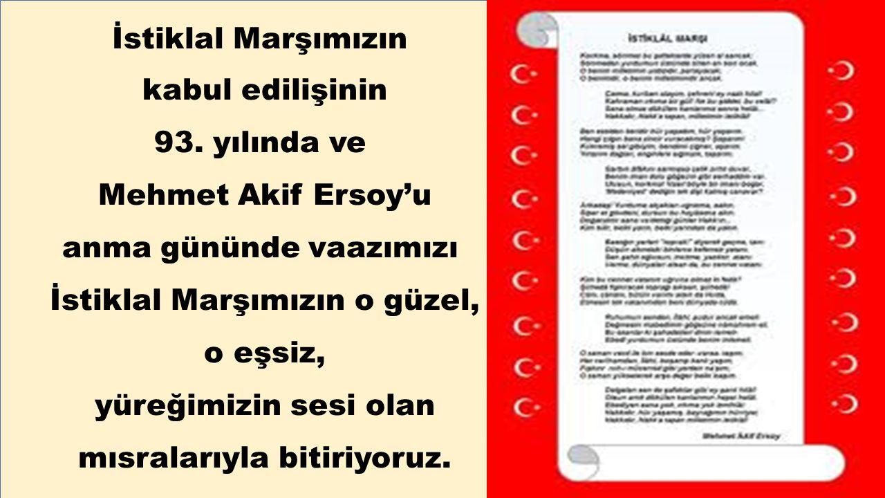 İstiklal Marşımızın kabul edilişinin 93. yılında ve Mehmet Akif Ersoy'u anma gününde vaazımızı İstiklal Marşımızın o güzel, o eşsiz, yüreğimizin sesi