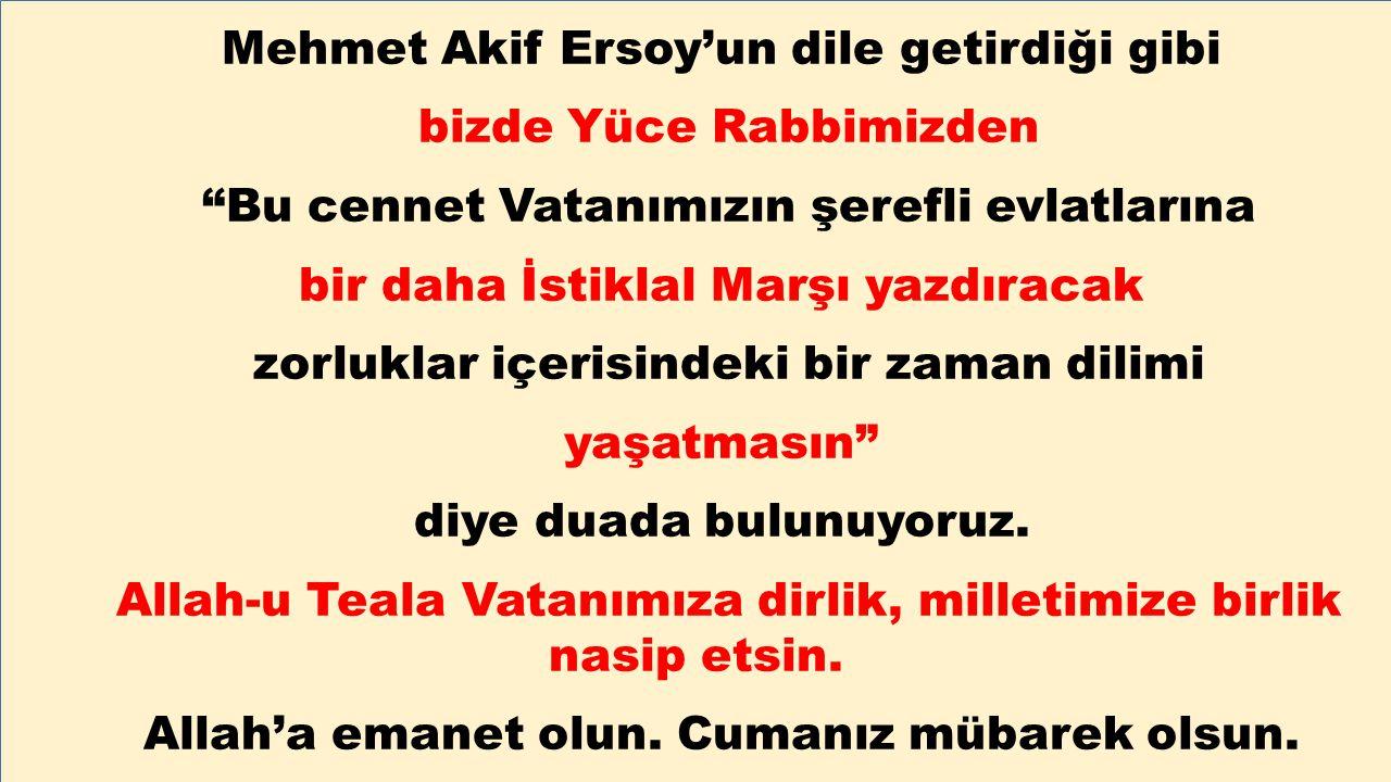 """Mehmet Akif Ersoy'un dile getirdiği gibi bizde Yüce Rabbimizden """"Bu cennet Vatanımızın şerefli evlatlarına bir daha İstiklal Marşı yazdıracak zorlukla"""
