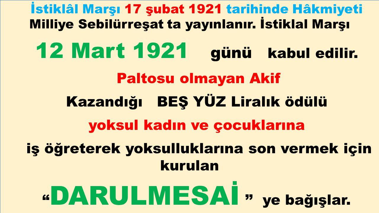 İstiklâl Marşı 17 şubat 1921 tarihinde Hâkmiyeti Milliye Sebilürreşat ta yayınlanır. İstiklal Marşı 12 Mart 1921 günü kabul edilir. Paltosu olmayan Ak