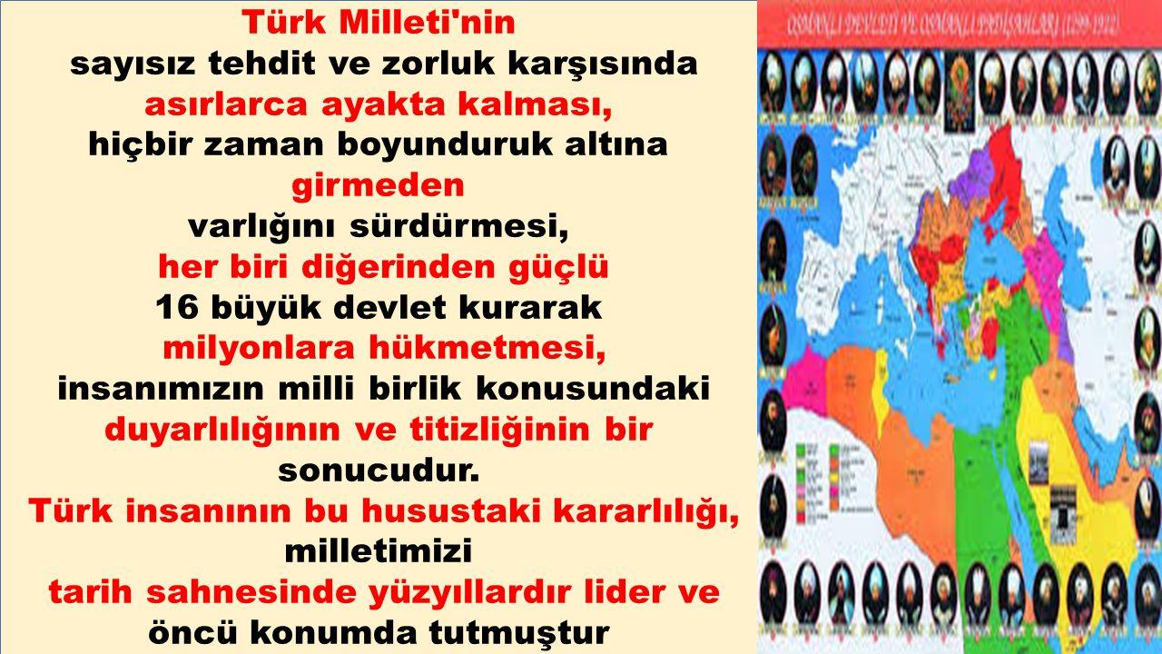 Türk Milleti'nin sayısız tehdit ve zorluk karşısında asırlarca ayakta kalması, hiçbir zaman boyunduruk altına girmeden varlığını sürdürmesi, her biri
