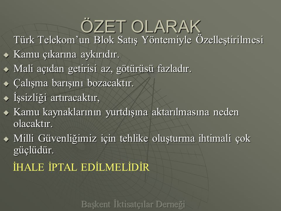 Ancak, Türk Telekom'un şu anki haliyle devamı da; PPPPolitik baskı ve yönlendirmeler, RRRRiski göze almayan yönetim anlayışı, YYYYatırımların gerekli hızla yapılamaması, AAAAğır İşleyen Bürokratik Yapı, GGGGerekli yapısal değişimin gerçekleştirilememesi, TTTTürk Telekom'a yabancı Yönetim Kurulu, MMMMotivasyonunu kaybetmiş personeli, Nedeniyle, Blok Satış Kadar Sakıncalıdır.