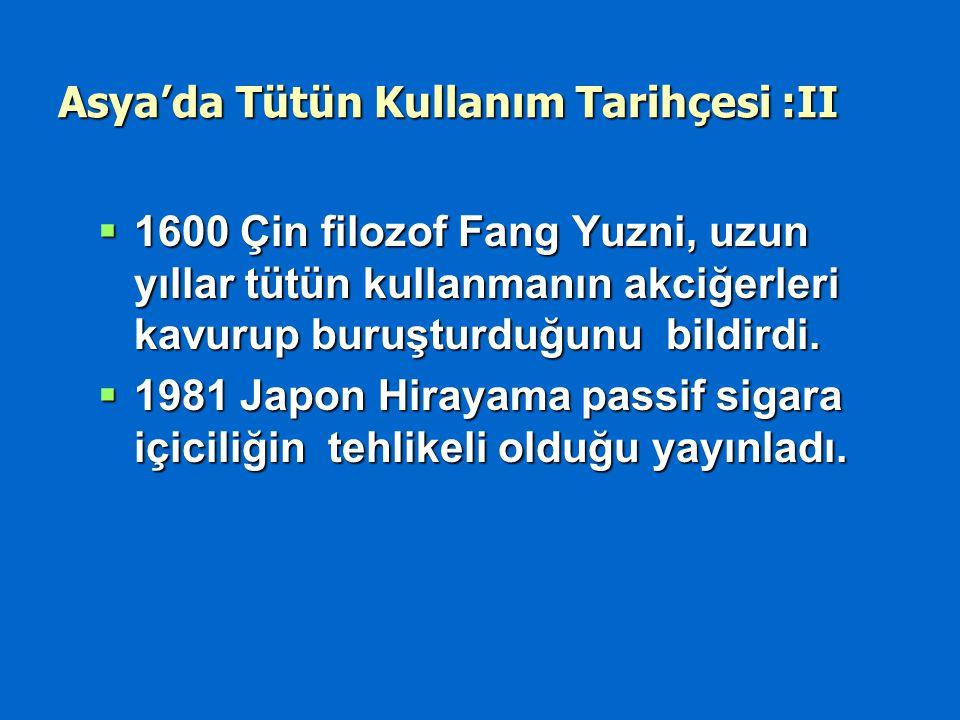 Asya'da Tütün Kullanım Tarihçesi :II  1600 Çin filozof Fang Yuzni, uzun yıllar tütün kullanmanın akciğerleri kavurup buruşturduğunu bildirdi.