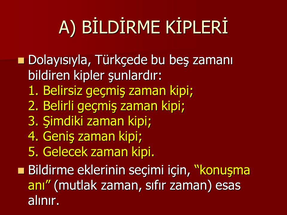 A) BİLDİRME KİPLERİ Dolayısıyla, Türkçede bu beş zamanı bildiren kipler şunlardır: 1. Belirsiz geçmiş zaman kipi; 2. Belirli geçmiş zaman kipi; 3. Şim