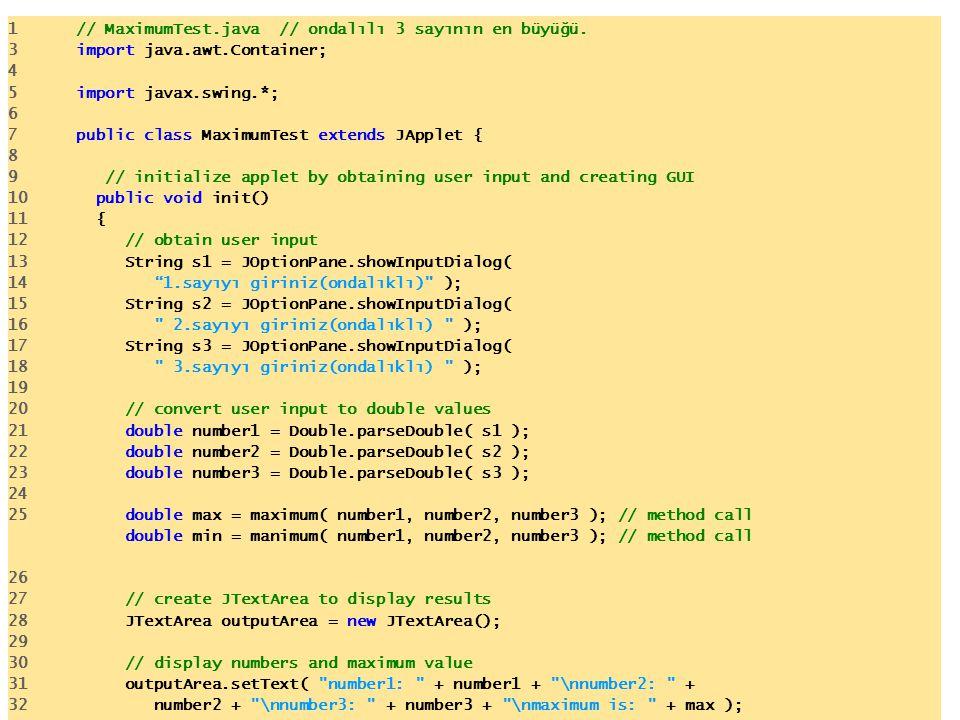 1 // MaximumTest.java // ondalılı 3 sayının en büyüğü. 3 import java.awt.Container; 4 5 import javax.swing.*; 6 7 public class MaximumTest extends JAp