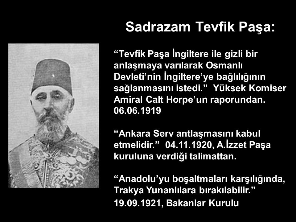 Sadrazam Damat Ferit Paşa: Padişah ve benim yegane ümidimiz, Allah'tan sonra İngiltere'dir. İngiliz Amiral Calthorpe'e