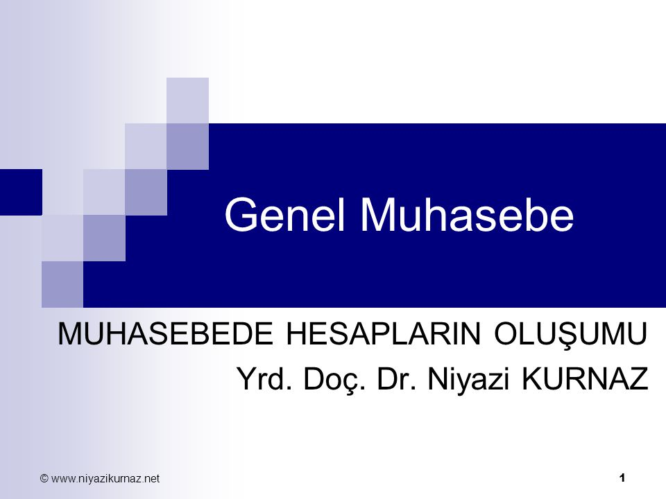 © www.niyazikurnaz.net 1 Genel Muhasebe MUHASEBEDE HESAPLARIN OLUŞUMU Yrd. Doç. Dr. Niyazi KURNAZ