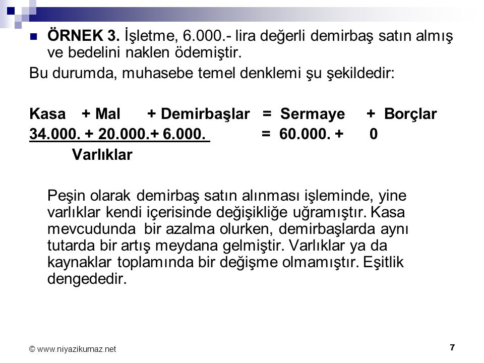 7 © www.niyazikurnaz.net ÖRNEK 3. İşletme, 6.000.- lira değerli demirbaş satın almış ve bedelini naklen ödemiştir. Bu durumda, muhasebe temel denklemi